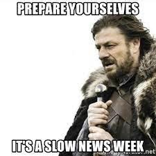Prepare yourselves It's a slow news week - Prepare yourself | Meme Generator